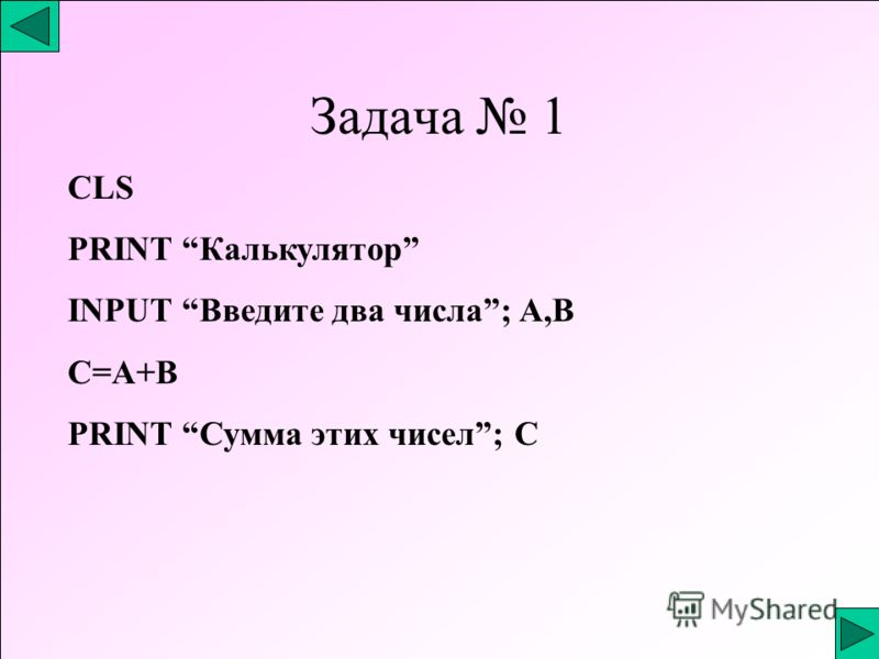 Задача 1 CLS PRINT Калькулятор INPUT Введите два числа; A,B C=A+B PRINT Сумма этих чисел; С