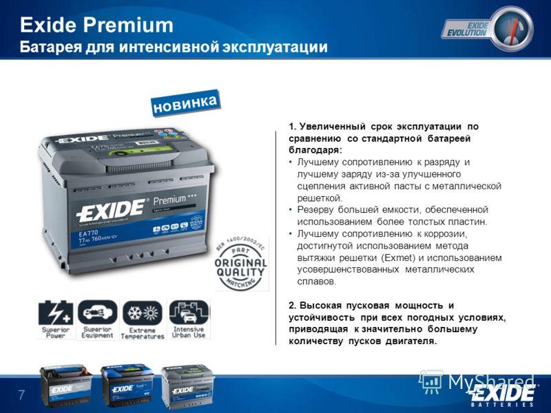 6 Exide Premium Батарея для интенсивной эксплуатации Exide Premium выдает энергию, высокие емкость и пусковую мощность – все находится в одной батарее. Высокотехнологичный производственный процесс, особое качество материалов позволило разработать бат
