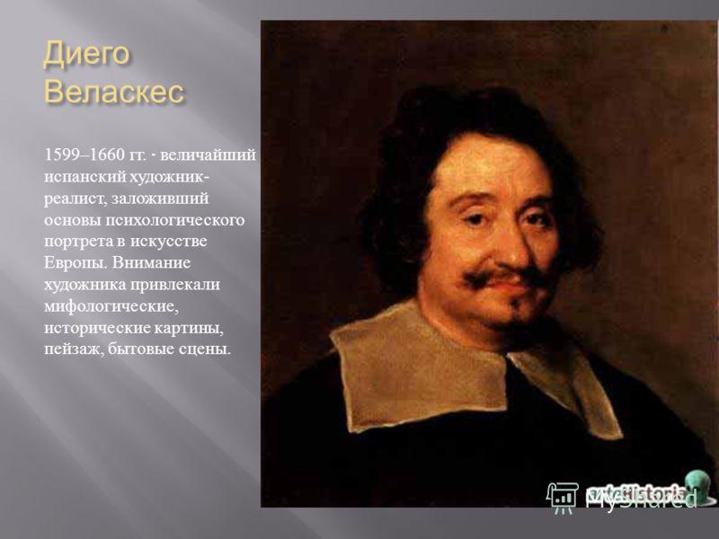 Диего Веласкес 1599–1660 гг. · величайший испанский художник - реалист, заложивший основы психологического портрета в искусстве Европы. Внимание художника привлекали мифологические, исторические картины, пейзаж, бытовые сцены.