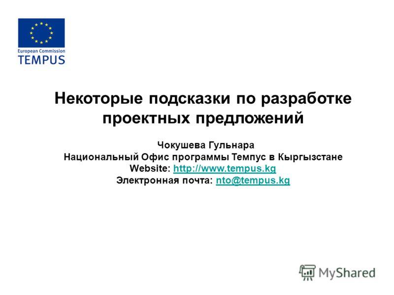 Некоторые подсказки по разработке проектных предложений Чокушева Гульнара Национальный Офис программы Темпус в Кыргызстане Website: http://www.tempus.kghttp://www.tempus.kg Электронная почта: nto@tempus.kgnto@tempus.kg