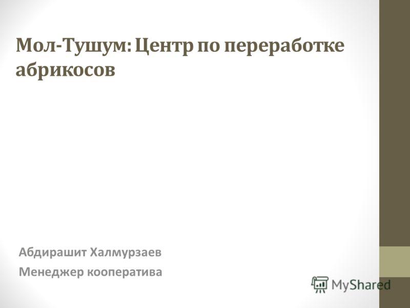 Мол-Тушум: Центр по переработке абрикосов Абдирашит Халмурзаев Менеджер кооператива