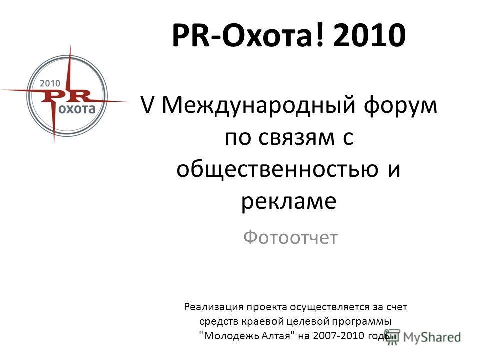PR-Охота! 2010 V Международный форум по связям с общественностью и рекламе Фотоотчет Реализация проекта осуществляется за счет средств краевой целевой программы Молодежь Алтая на 2007-2010 годы