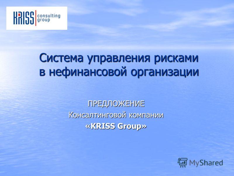 Система управления рисками в нефинансовой организации ПРЕДЛОЖЕНИЕ Консалтинговой компании «KRISS Group»