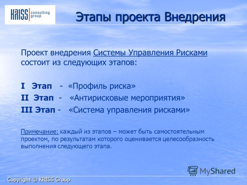 Этапы проекта Внедрения Проект внедрения Системы Управления Рисками состоит из следующих этапов: I Этап - «Профиль риска» II Этап - «Антирисковые мероприятия» III Этап - «Система управления рисками» Примечание: каждый из этапов – может быть самостоят