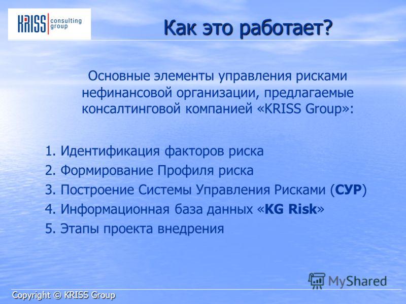 Как это работает? Основные элементы управления рисками нефинансовой организации, предлагаемые консалтинговой компанией «KRISS Group»: 1. Идентификация факторов риска 2. Формирование Профиля риска 3. Построение Системы Управления Рисками (СУР) 4. Инфо