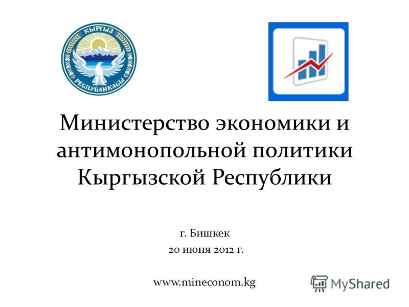 Министерство экономики и антимонопольной политики Кыргызской Республики г. Бишкек 20 июня 2012 г. www.mineconom.kg