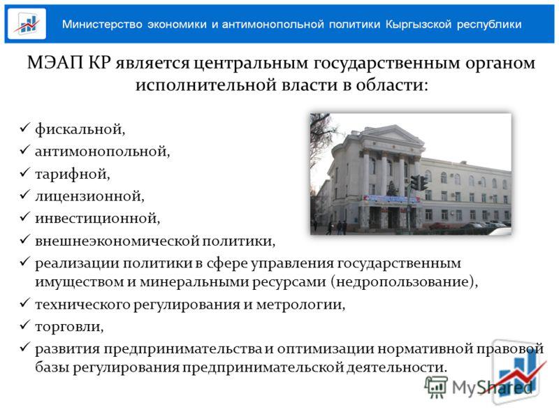 МЭАП КР является центральным государственным органом исполнительной власти в области: фискальной, антимонопольной, тарифной, лицензионной, инвестиционной, внешнеэкономической политики, реализации политики в сфере управления государственным имуществом