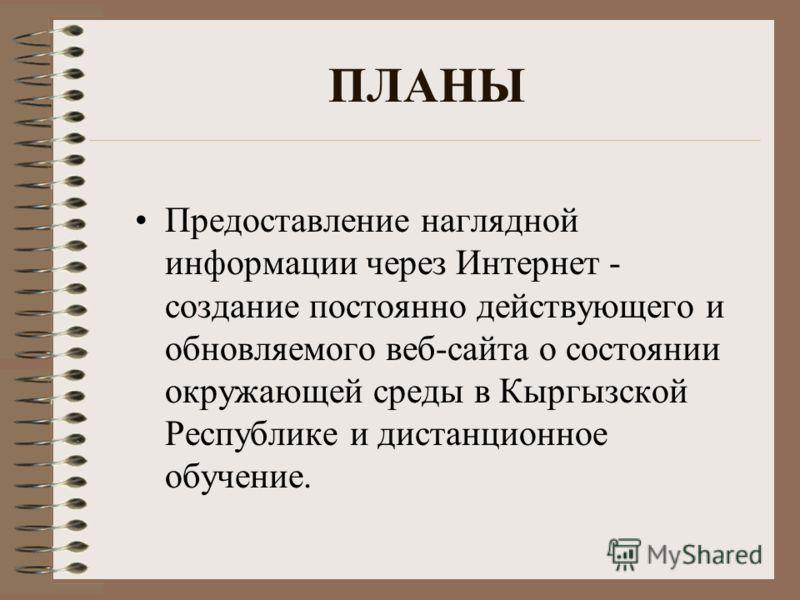 ПЛАНЫ Предоставление наглядной информации через Интернет - создание постоянно действующего и обновляемого веб-сайта о состоянии окружающей среды в Кыргызской Республике и дистанционное обучение.
