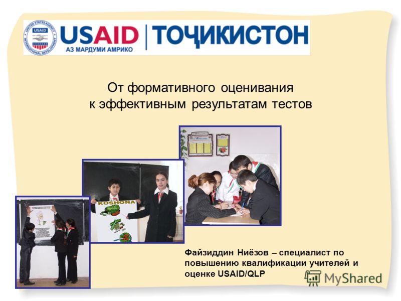 От формативного оценивания к эффективным результатам тестов Файзиддин Ниёзов – специалист по повышению квалификации учителей и оценке USAID/QLP