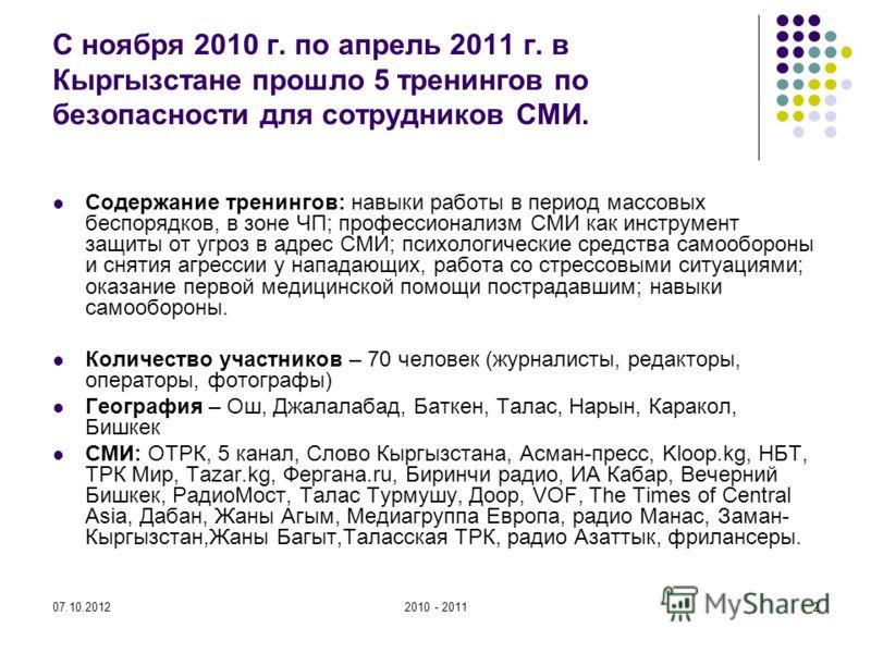 27.08.20122010 - 20112 С ноября 2010 г. по апрель 2011 г. в Кыргызстане прошло 5 тренингов по безопасности для сотрудников СМИ. Содержание тренингов: навыки работы в период массовых беспорядков, в зоне ЧП; профессионализм СМИ как инструмент защиты от