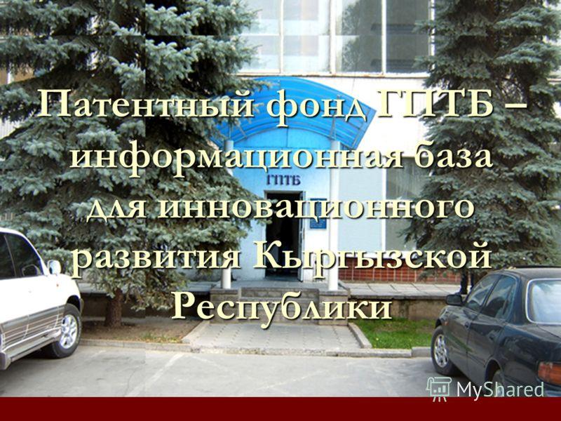 Патентный фонд ГПТБ – информационная база для инновационного развития Кыргызской Республики