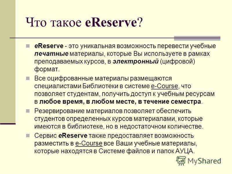 Что такое eReserve? eReserve - это уникальная возможность перевести учебные печатные материалы, которые Вы используете в рамках преподаваемых курсов, в электронный (цифровой) формат. Все оцифрованные материалы размещаются специалистами Библиотеки в с
