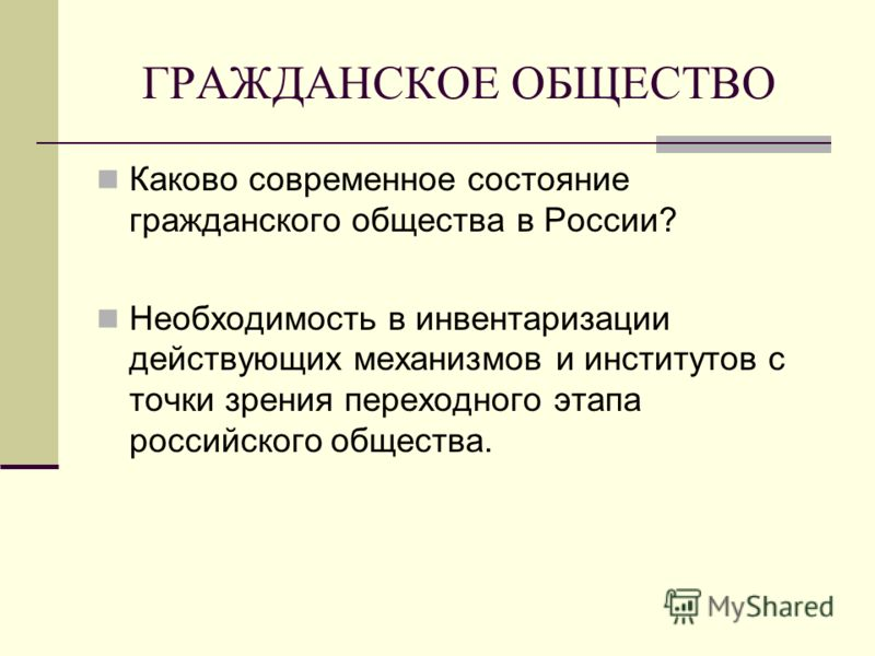 ГРАЖДАНСКОЕ ОБЩЕСТВО Каково современное состояние гражданского общества в России? Необходимость в инвентаризации действующих механизмов и институтов с точки зрения переходного этапа российского общества.