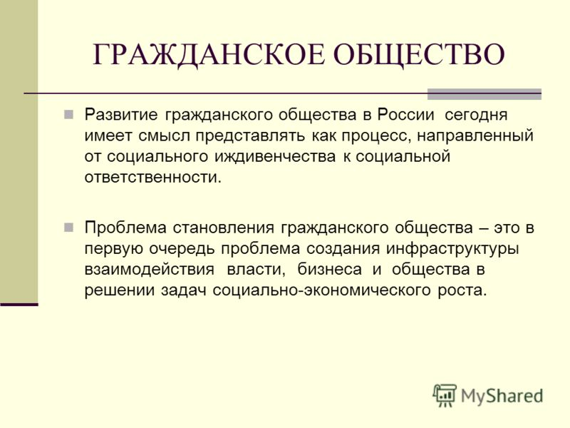 ГРАЖДАНСКОЕ ОБЩЕСТВО Развитие гражданского общества в России сегодня имеет смысл представлять как процесс, направленный от социального иждивенчества к социальной ответственности. Проблема становления гражданского общества – это в первую очередь пробл