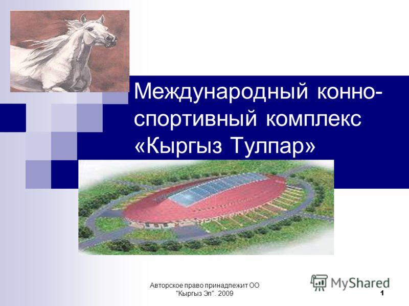 Авторское право принадлежит ОО Кыргыз Эл. 2009 1 Международный конно- спортивный комплекс «Кыргыз Тулпар»