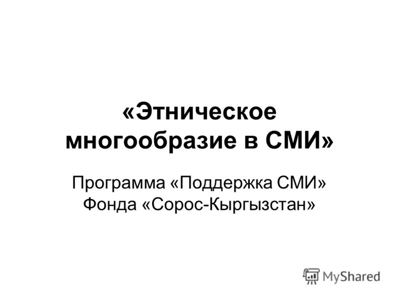 «Этническое многообразие в СМИ» Программа «Поддержка СМИ» Фонда «Сорос-Кыргызстан»