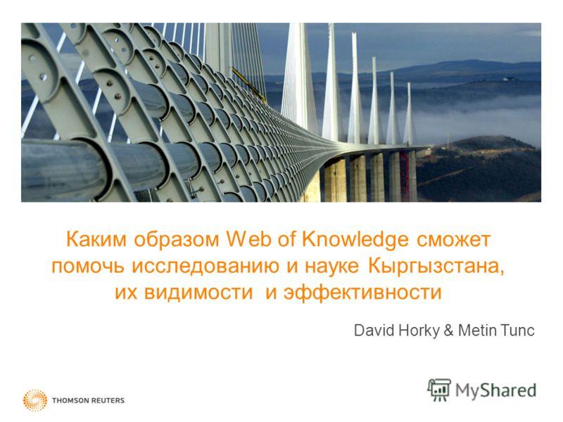 Каким образом Web of Knowledge сможет помочь исследованию и науке Кыргызстанa, иx видимости и эффективности David Horky & Metin Tunc