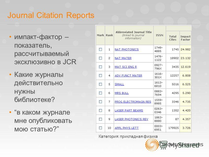 Journal Citation Reports импакт-фактор – показатель, рассчитываемый эксклюзивно в JCR Какие журналы действительно нужны библиотеке? в каком журнале мне опубликовать мою статью? Категория: прикладная физика