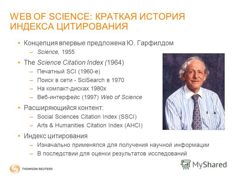 WEB OF SCIENCE: КРАТКАЯ ИСТОРИЯ ИНДЕКСА ЦИТИРОВАНИЯ Концепция впервые предложена Ю. Гарфилдом –Science, 1955 The Science Citation Index (1964) –Печатный SCI (1960-е) –Поиск в сети - SciSearch в 1970 –На компакт-дисках 1980х –Веб-интерфейс (1997) Web