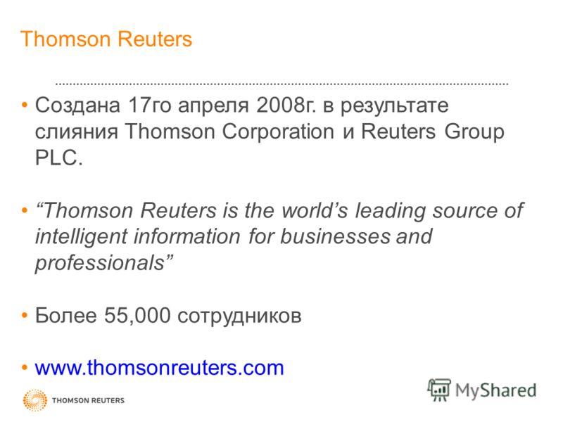 Thomson Reuters Создана 17го апреля 2008г. в результате слияния Thomson Corporation и Reuters Group PLC. Thomson Reuters is the worlds leading source of intelligent information for businesses and professionals Более 55,000 сотрудников www.thomsonreut