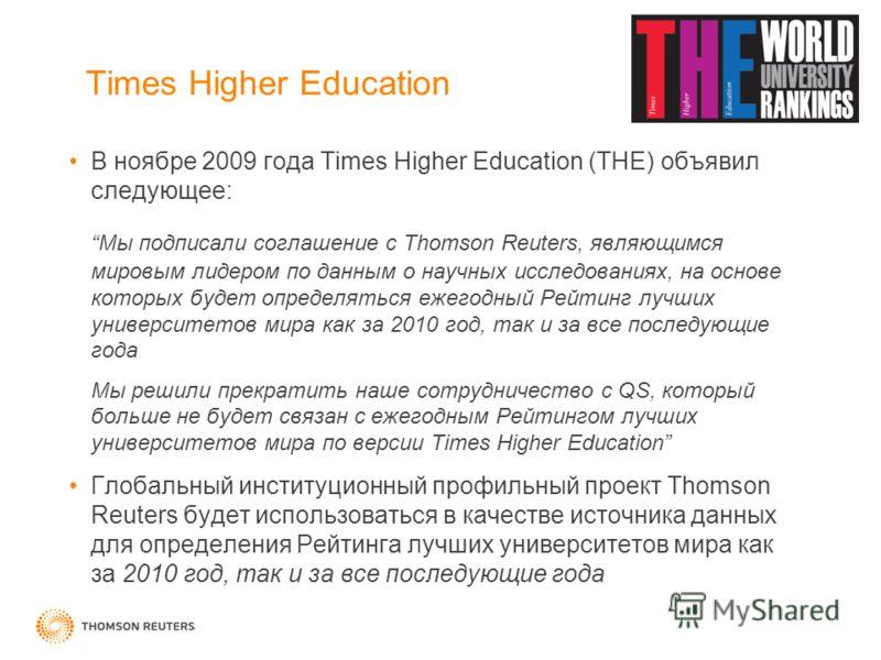 Times Higher Education В ноябре 2009 года Times Higher Education (THE) объявил следующее: Мы подписали соглашение с Thomson Reuters, являющимся мировым лидером по данным о научных исследованиях, на основе которых будет определяться ежегодный Рейтинг