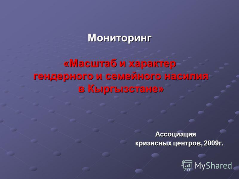 Мониторинг «Масштаб и характер гендерного и семейного насилия в Кыргызстане» Ассоциация кризисных центров, 2009г.