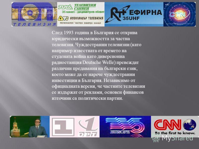 След 1993 година в България се открива юридически възможността за частна телевизия. Чуждестранни телевизии ( като например известната от времето на студената война като диверсионна радиостанция Deutsche Welle) превеждат различни предавания на българс