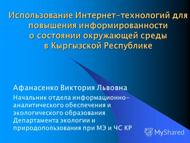 Использование Интернет-технологий для повышения информированности о состоянии окружающей среды в Кыргызской Республике Афанасенко Виктория Львовна Начальник отдела информационно- аналитического обеспечения и экологического образования Департамента эк