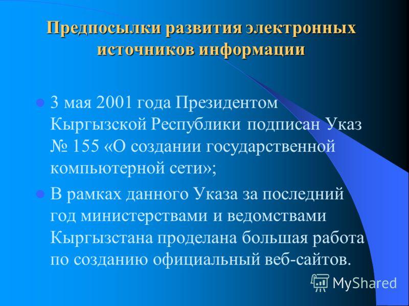 Предпосылки развития электронных источников информации 3 мая 2001 года Президентом Кыргызской Республики подписан Указ 155 «О создании государственной компьютерной сети»; В рамках данного Указа за последний год министерствами и ведомствами Кыргызстан