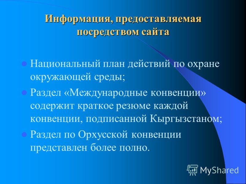 Информация, предоставляемая посредством сайта Национальный план действий по охране окружающей среды; Раздел «Международные конвенции» содержит краткое резюме каждой конвенции, подписанной Кыргызстаном; Раздел по Орхусской конвенции представлен более