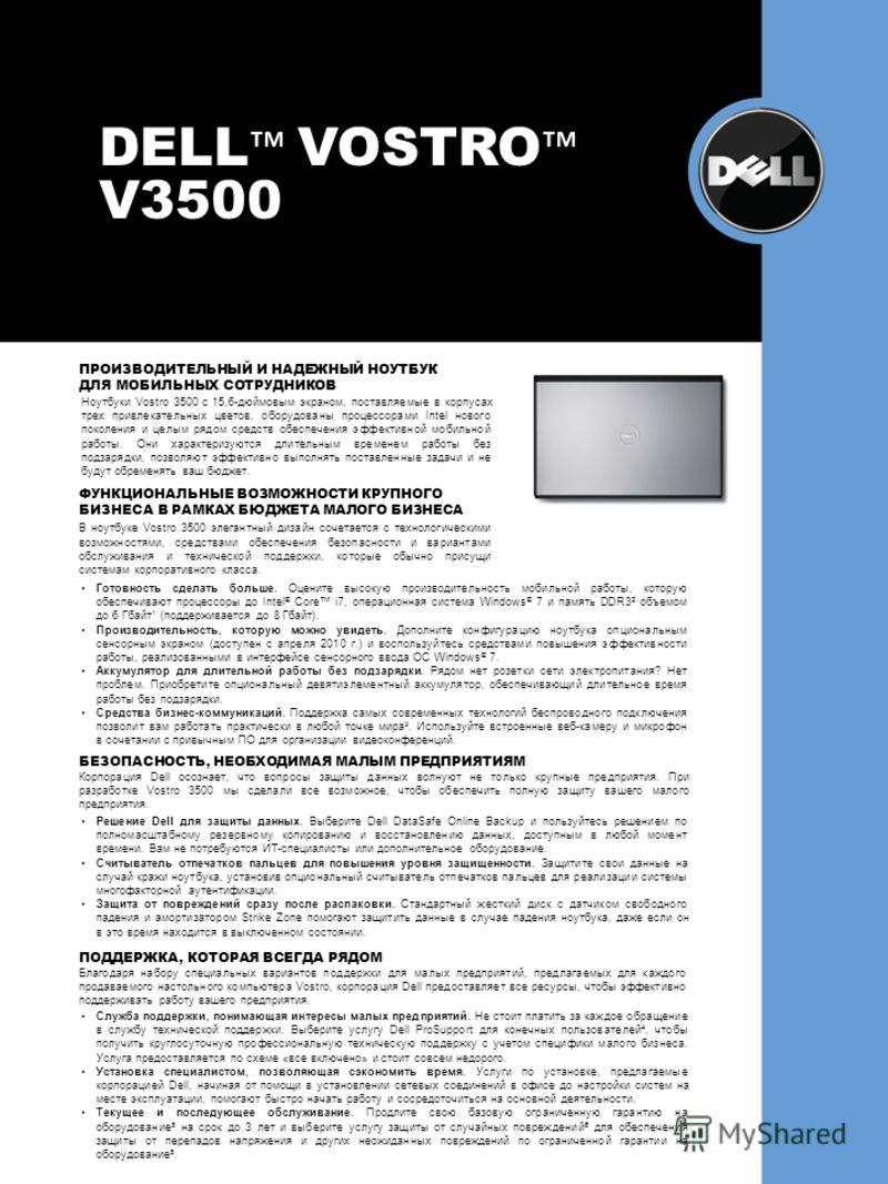 DELL VOSTRO V3500 ПРОИЗВОДИТЕЛЬНЫЙ И НАДЕЖНЫЙ НОУТБУК ДЛЯ МОБИЛЬНЫХ СОТРУДНИКОВ Готовность сделать больше. Оцените высокую производительность мобильной работы, которую обеспечивают процессоры до Intel ® Core i7, операционная система Windows ® 7 и пам
