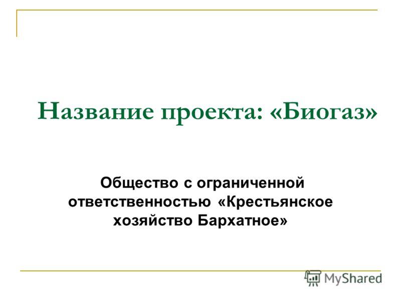 Название проекта: «Биогаз» Общество с ограниченной ответственноcтью «Крестьянское хозяйство Бархатное»