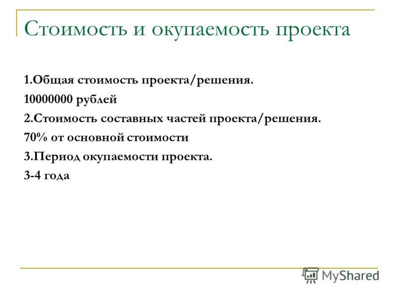 Стоимость и окупаемость проекта 1.Общая стоимость проекта/решения. 10000000 рублей 2.Стоимость составных частей проекта/решения. 70% от основной стоимости 3.Период окупаемости проекта. 3-4 года