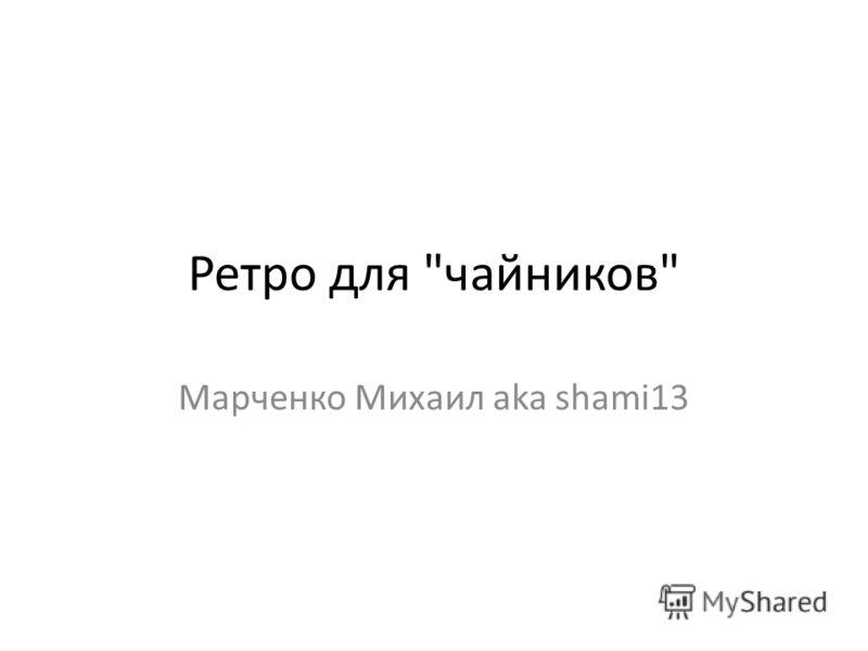 Ретро для чайников Марченко Михаил aka shami13