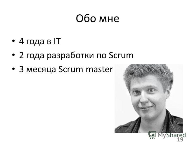 Обо мне 4 года в IT 2 года разработки по Scrum 3 месяца Scrum master 19