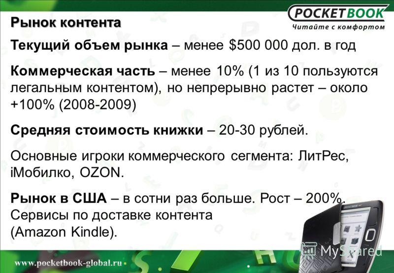 Рынок контента Текущий объем рынка – менее $500 000 дол. в год Коммерческая часть – менее 10% (1 из 10 пользуются легальным контентом), но непрерывно растет – около +100% (2008-2009) Средняя стоимость книжки – 20-30 рублей. Основные игроки коммерческ