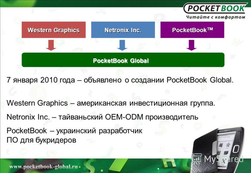 7 января 2010 года – объявлено о создании PocketBook Global. Western Graphics – американская инвестиционная группа. Netronix Inc. – тайваньский OEM-ODM производитель PocketBook – украинский разработчик ПО для букридеров Western Graphics Netronix Inc.