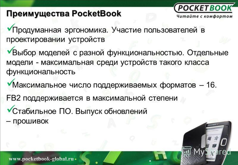 Преимущества PocketBook Продуманная эргономика. Участие пользователей в проектировании устройств Выбор моделей с разной функциональностью. Отдельные модели - максимальная среди устройств такого класса функциональность Максимальное число поддерживаемы