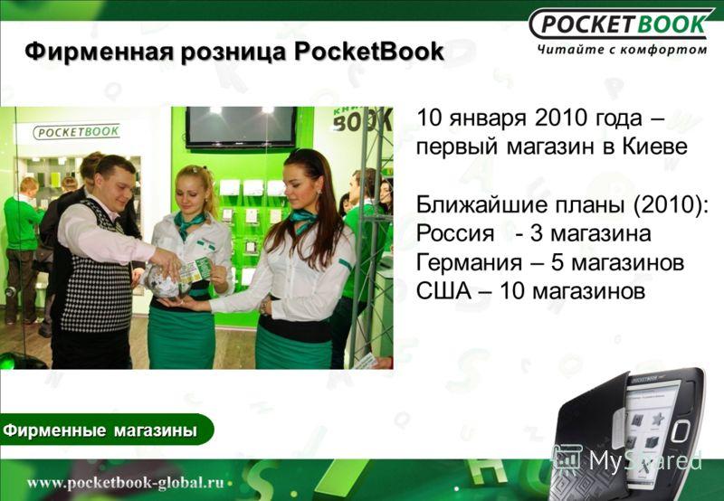 Фирменные магазины 10 января 2010 года – первый магазин в Киеве Ближайшие планы (2010): Россия - 3 магазина Германия – 5 магазинов США – 10 магазинов Фирменная розница PocketBook