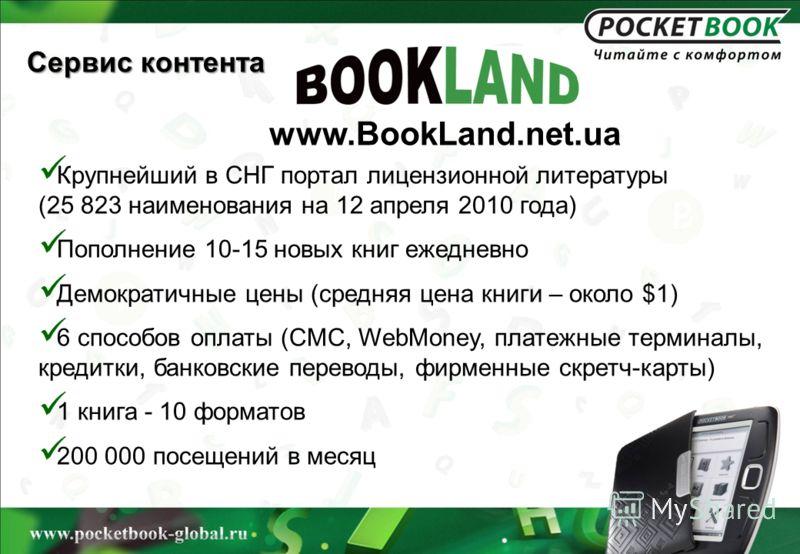 Сервис контента www.BookLand.net.ua Крупнейший в СНГ портал лицензионной литературы (25 823 наименования на 12 апреля 2010 года) Пополнение 10-15 новых книг ежедневно Демократичные цены (средняя цена книги – около $1) 6 способов оплаты (СМС, WebMoney