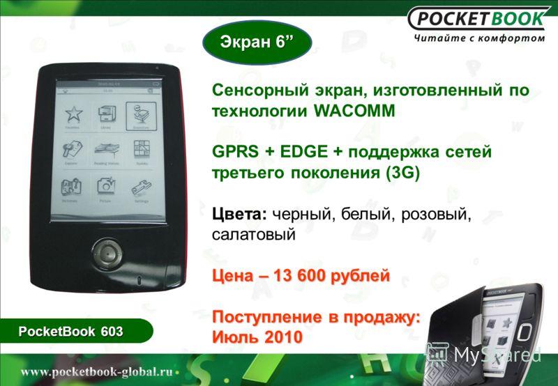 PocketBook 603 Сенсорный экран, изготовленный по технологии WACOMM GPRS + EDGE + поддержка сетей третьего поколения (3G) Цвета: черный, белый, розовый, салатовый Цена – 13 600 рублей Поступление в продажу: Июль 2010 Экран 6