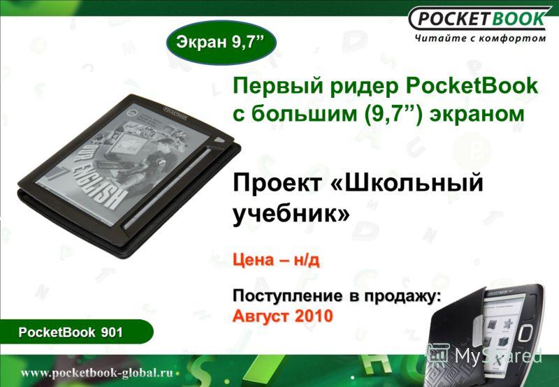 PocketBook 901 Первый ридер PocketBook с большим (9,7) экраном Проект «Школьный учебник» Цена – н/д Поступление в продажу: Август 2010 Экран 9,7