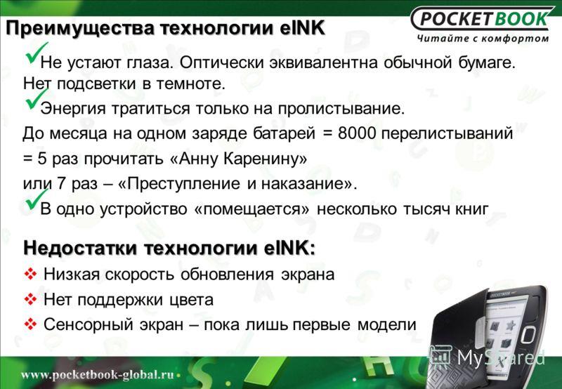 Преимущества технологии eINK Не устают глаза. Оптически эквивалентна обычной бумаге. Нет подсветки в темноте. Энергия тратиться только на пролистывание. До месяца на одном заряде батарей = 8000 перелистываний = 5 раз прочитать «Анну Каренину» или 7 р