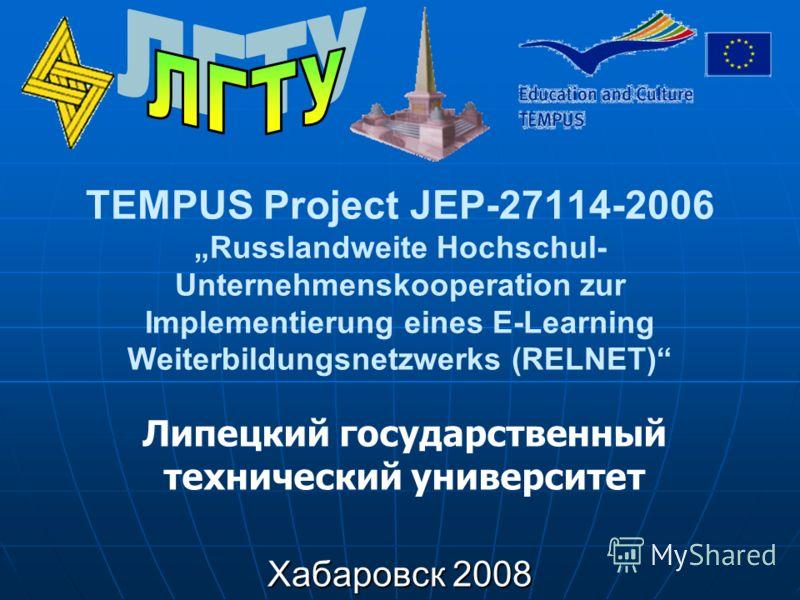 TEMPUS Project JEP-27114-2006 Russlandweite Hochschul- Unternehmenskooperation zur Implementierung eines E-Learning Weiterbildungsnetzwerks (RELNET) Хабаровск 2008 Липецкий государственный технический университет