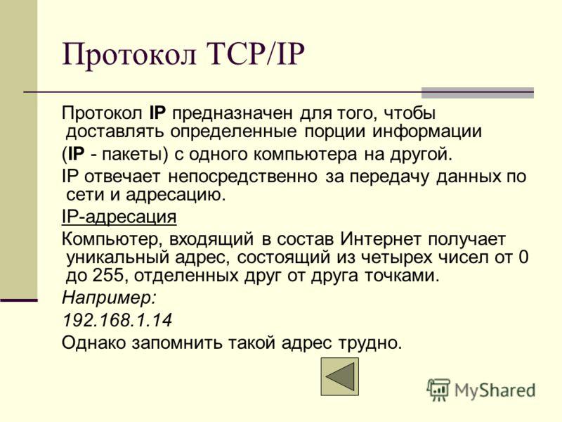 Протокол TCP/IP Протокол IP предназначен для того, чтобы доставлять определенные порции информации (IР - пакеты) с одного компьютера на другой. IP отвечает непосредственно за передачу данных по сети и адресацию. IP-адресация Компьютер, входящий в сос