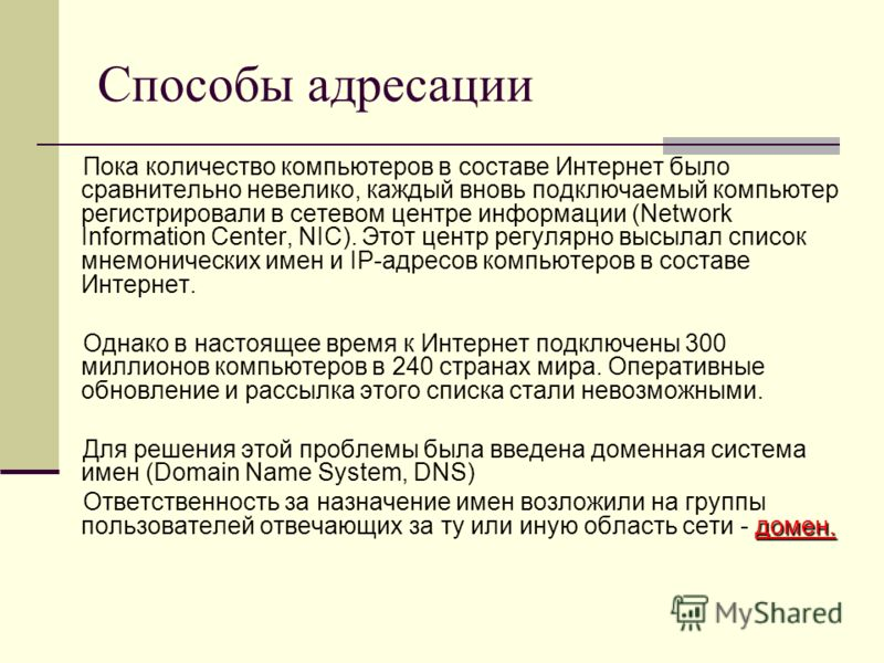 Способы адресации Пока количество компьютеров в составе Интернет было сравнительно невелико, каждый вновь подключаемый компьютер регистрировали в сетевом центре информации (Network Information Center, NIC). Этот центр регулярно высылал список мнемони