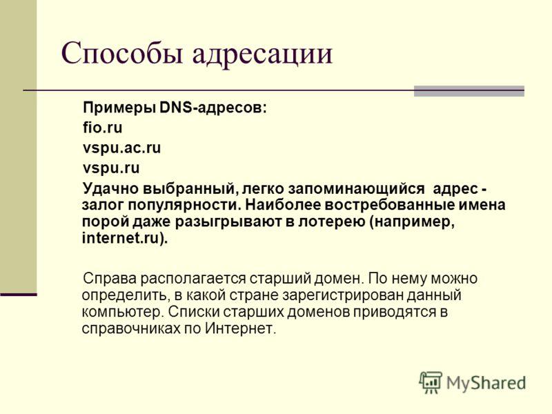 Способы адресации Примеры DNS-адресов: fio.ru vspu.ac.ru vspu.ru Удачно выбранный, легко запоминающийся адрес - залог популярности. Наиболее востребованные имена порой даже разыгрывают в лотерею (например, internet.ru). Справа располагается старший д
