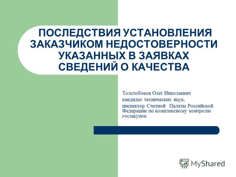 ПОСЛЕДСТВИЯ УСТАНОВЛЕНИЯ ЗАКАЗЧИКОМ НЕДОСТОВЕРНОСТИ УКАЗАННЫХ В ЗАЯВКАХ СВЕДЕНИЙ О КАЧЕСТВА Толстобоков Олег Николаевич кандидат технических наук, инспектор СчетнойПалаты Российской Федерации по комплексному контролю госзакупок