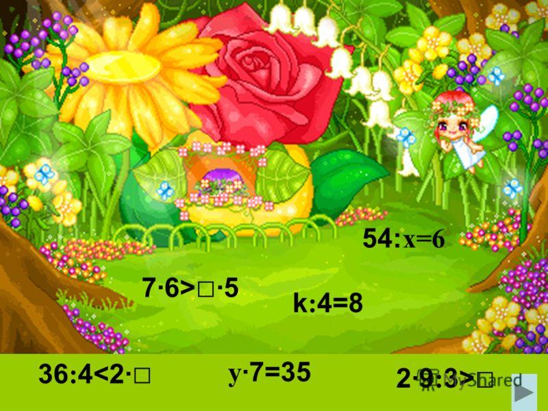 54: x=6 y ·7=35 7·6> ·5 36 : 4 k : 4=8
