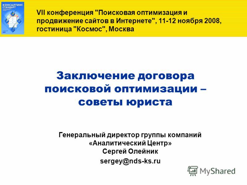 Заключение договора поисковой оптимизации – советы юриста Генеральный директор группы компаний «Аналитический Центр» Сергей Олейник sergey@nds-ks.ru VII конференция